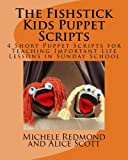 The Fishstick Kids Puppet Scripts: 4 Short Puppet Scripts for Teaching Important Life Lessons in Sunday School (Fishstick Puppet Scripts) (Volume 1)