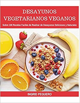 Desayunos Vegetarianos Veganos: Sobre 100 Recetas Faciles de Realizar de Desayunos Deliciosos y Naturales (Spanish Edition): Ingrid Peguero: 9781717919328: ...