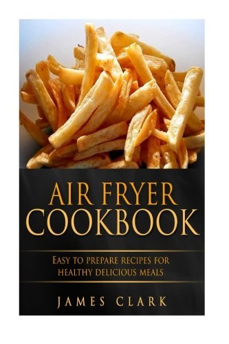 Read Online Air Fryer Cookbook: Easy to Prepare Recipes for Healthy Delicious Meals PDF