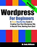 Wordpress for Beginners: A Visual Step-by-Step Guide to Creating your Own Wordpress Site in Record Time, Starting from Zero! offers