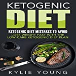 Ketogenic Diet: Ketogenic Diet Mistakes to Avoid: Lose Weight Fast with the Low Carb Ketogenic Diet Plan | Kylie Young