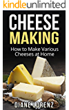 Cheese Making: How to Make Various Cheeses at Home