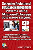 Designing Professional Database Management Systems Using Microsoft Access 2013 & 2016 & MySQL: Simplified Guides To Learning RDBMS Administration And ... Exercises (Microsoft Office Tutorials Series)