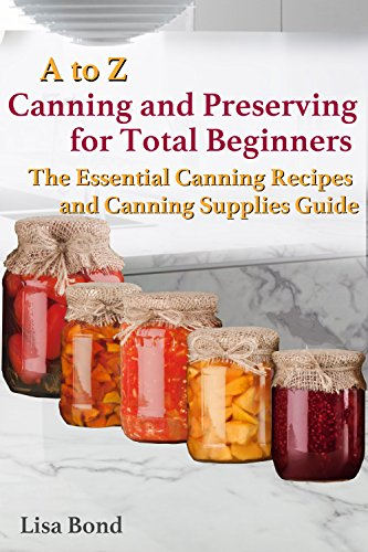 A to Z Canning and Preserving for Total Beginners : The Essential Canning Recipes and Canning Supplies Guide by [Bond, Lisa]