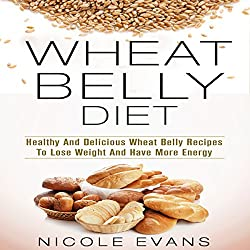 Wheat Belly Diet: Healthy And Delicious Wheat Belly Recipes To Lose Weight And Have More Energy