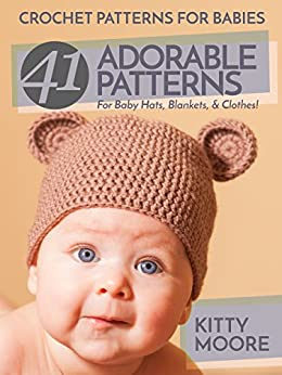 Crochet Patterns For Babies (2nd Edition): 41 Adorable Patterns For Baby Hats, Blankets & Clothes! by [Moore, Kitty]