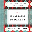 The Remarkable Ordinary: How to Stop, Look, and Listen to Life Audiobook by Frederick Buechner Narrated by Henry O. Arnold, Gabe Wicks