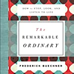 The Remarkable Ordinary: How to Stop, Look, and Listen to Life | Frederick Buechner