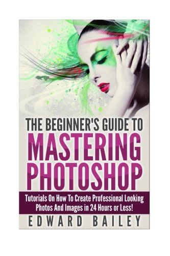 Photoshop: The Beginners Guide to Mastering Photoshop: Tutorials on How to Create Professional Looking Photos and Images