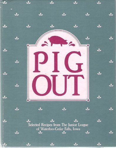 Pig Out: Selected Recipes from the Junior League of Waterloo-Cedar Falls, Iowa