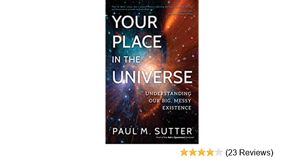Your Place in the Universe: Understanding Our Big, Messy Existence, Paul M. Sutter - Amazon.com