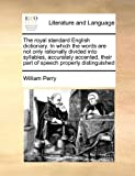 The Royal Standard English Dictionary in Which the Words Are Not Only Rationally Divided into Syllables, Accurately Accented, Their Part of Speech Pr, William Perry, 1171472838