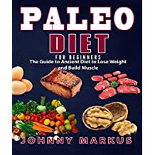 Paleo Diet For Beginners: The Guide to Ancient Diet to Lose Weight and Build Muscle(Low Carb Diet, Slow Cooker, Ketogenic Diet,Meal Prep,Clean Eating,Paleo Recipes, Paleo Lifestyle, Weight Loss Diet)