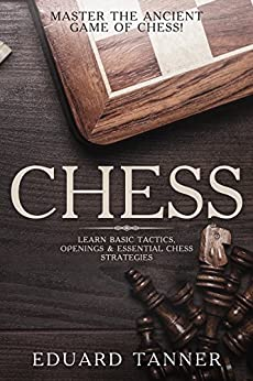 Chess: Master the Ancient Game of Chess! Learn Basic Tactics, Openings & Essential Chess Strategies. by [Tanner, Eduard]
