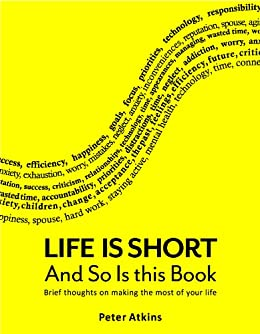 Life is Short And So Is This Book: Brief Thoughts On Making The Most Of Your Life by [Atkins, Peter]