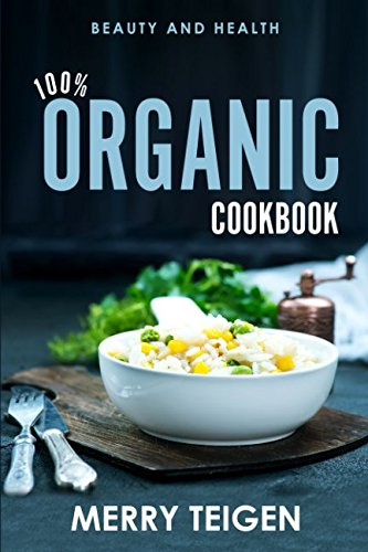 100% ORGANIC COOKBOOK: BEAUTY AND HEALTH by Merry Teigen