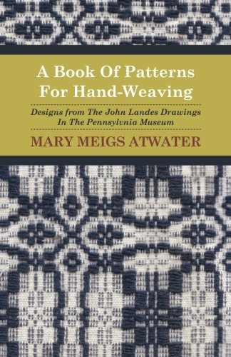 A Book Of Patterns For Hand-Weaving; Designs from The John Landes Drawings In The Pennsylvnia Museum (Weaving Designs Patterns)