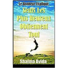 Seuls Les Plus Heureux Obtiennent Tout: Le bonheur expliqué (French Edition)
