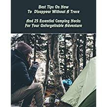 Best Tips On How To  Disappear Without A Trace And 25 Essential Camping Hacks For Your Unforgettable Adventure: (Outdoor Survival Guide, Survival Guide, ... For Beginners) (Off Grid Living, Camping)