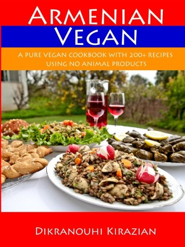 Armenian Vegan: A Pure Vegan Cookbook With 200+ Recipes Using No Animal Products by Dikranouhi Kirazian