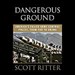 Dangerous Ground: America's Failed Arms Control Policy from FDR to Obama | Scott Ritter