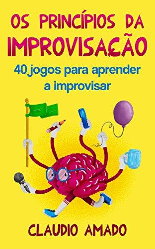 Os Princípios da Improvisação: 40 Jogos para Aprender a Improvisar