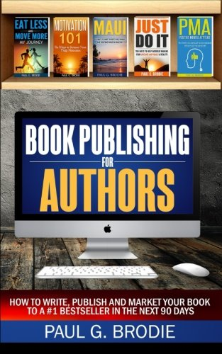 Book Publishing for Authors: How to Write, Publish and Market Your Book to a #1 Bestseller in the Next 90 Days (Paul G. Brodie Publishing Series Book 2) (Volume 1)