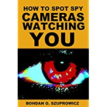 How to Spot Spy Cameras Watching You: An E-Guide About Who is Watching You, Where, When and Why, Designed for Mobile Device Users