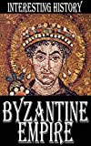 History of the Byzantine Empire: Rise and fall of the Eastern Roman Empire from Constantine the Great to fall of Constantinople