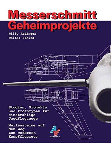 Messerschmitt Geheimprojekte: Studien, Projekte und Prototypen für einstrahlige Jagdflugzeuge - Meilensteine auf dem Weg zum modernen Kampfflugzeug