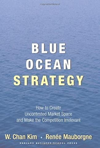 Blue Ocean Strategy: How to Create Uncontested Market Space and Make Competition Irrelevant (Blue Ocean Strategy)