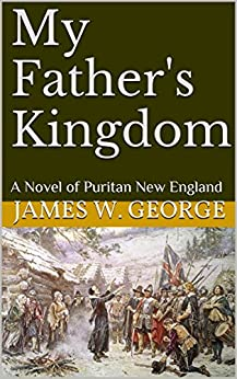 My Father's Kingdom: A Novel of Puritan New England by [George, James W.]