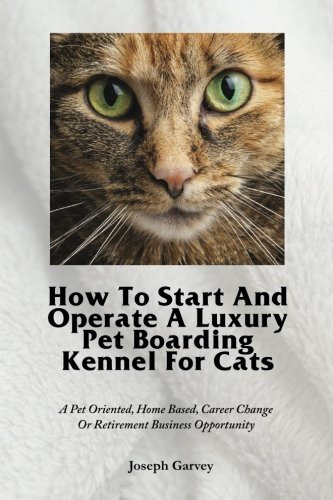 How To Start And Operate A Luxury Pet Boarding Kennel For Cats: A Pet Oriented, Home Based, Career Change Or Retirement Business Opportunity