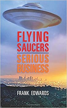 Flying Saucers - Serious Business: Overwhelming Evidence That UFOs Are Real