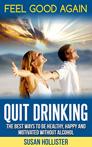 Quit Drinking: Feel Good Again:The Best Ways To Be Healthy, Happy and Motivated Without Alcohol (Easy Ways To Quit Drinking For A Healthier Happier and More Motivated Life Without Alcohol Book 1) (Benefits Of Quitting Drinking For 30 Days)