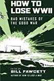How to Lose WWII: Bad Mistakes of the Good War (How to Lose Series)
