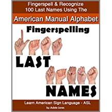 Fingerspelling LAST NAMES: Fingerspell & Recognize 100 Last Names Using the American Manual Alphabet in American Sign Language (ASL) (Learn American Sign Language - ASL Book 5)