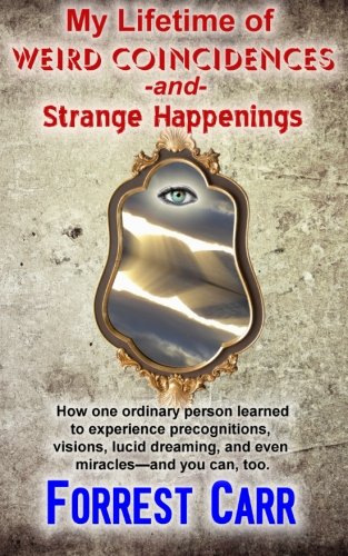 My Lifetime of Weird Coincidences and Strange Happenings: How one ordinary person learned to experience precognition, visions, clairvoyance, lucid dreaming, and even miracles-and you can too.