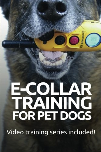E-COLLAR TRAINING for Pet Dogs: The only resource you'll need to train your dog with the aid of an electric training collar (Dog Training for Pet Dogs) (Volume 2) ()