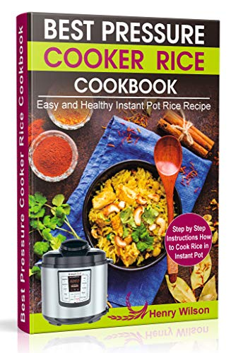 Best Pressure Cooker Rice Cookbook: Easy and Healthy Instant Pot Rice Recipe (Step by Step Instructions How to Cook Rice in Instant Pot ) by Henry  Wilson