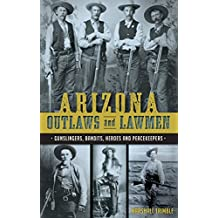Arizona Outlaws and Lawmen: Gunslingers, Bandits, Heroes and Peacekeepers (True Crime)