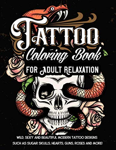 Tattoo Coloring Book For Adult Relaxation: Wild, Sexy and Beautiful Modern Tattoo Designs Such As Sugar Skulls, Hearts, Guns, Roses and -