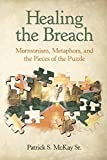 "Patrick S. McKay, ""Healing the Breach: Mormonism, Metaphors, and the Pieces of the Puzzle"" (Lulu Press, 2018)"