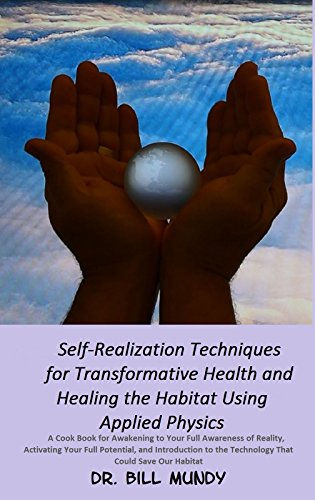 Self-Realization Techniques for Transformative Health and Healing the Habitat Using Applied Physics: Awaken Full Reality Activate Full Potential Discover Technology to Save the Habitat Pdf