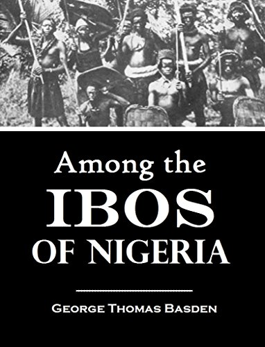 Among the Ibos of Nigeria: An Account of the Curious & Interesting Habits, Customs, & Beliefs of a Little Known African People by One who Has for Many Years Lived Amongst Them  (1921)