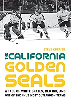 The California Golden Seals: A Tale of White Skates, Red Ink, and One of the NHL's Most Outlandish Teams by [Currier, Steve]