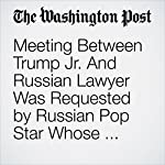 Meeting Between Trump Jr. And Russian Lawyer Was Requested by Russian Pop Star Whose Family Is Close to Putin | Rosalind S. Helderman,Tom Hamburger