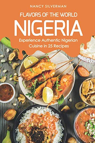Flavors of the World - Nigeria: Experience Authentic Nigerian Cuisine in 25 Recipes by Nancy Silverman