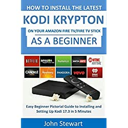 Kodi: How to Install the Latest Kodi Krypton 17 on Amazon Fire TV and Fire TV Stick as a Beginner: An Easy Pictorial Guide to Installing and Setting Up Kodi in Easy Clicks in 5 Minutes