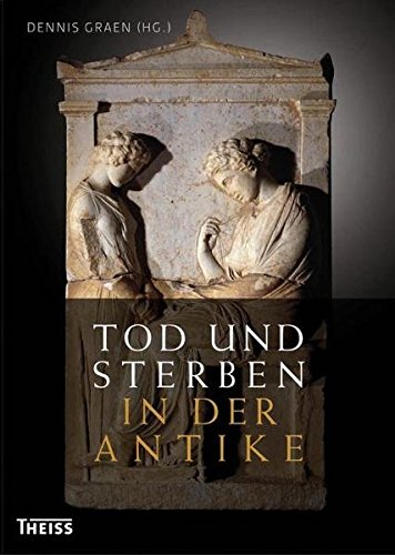 Tod und Sterben in der Antike: Grab und Bestattung bei Ägyptern, Griechen, Etruskern und Römern